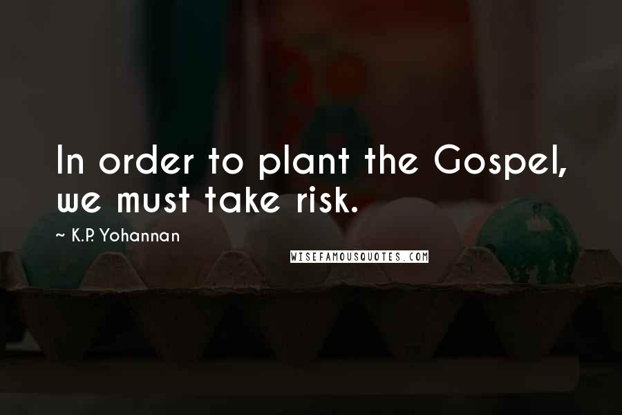K.P. Yohannan quotes: In order to plant the Gospel, we must take risk.