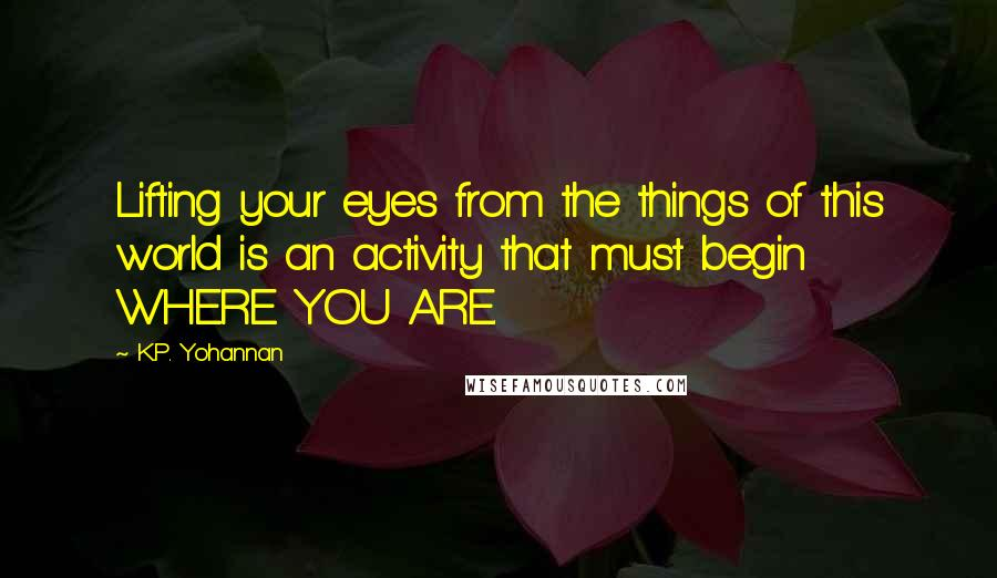 K.P. Yohannan quotes: Lifting your eyes from the things of this world is an activity that must begin WHERE YOU ARE.