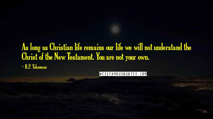 K.P. Yohannan quotes: As long as Christian life remains our life we will not understand the Christ of the New Testament. You are not your own.