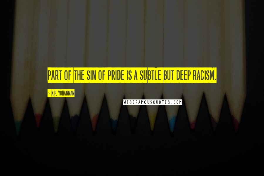K.P. Yohannan quotes: Part of the sin of Pride is a subtle but deep racism.