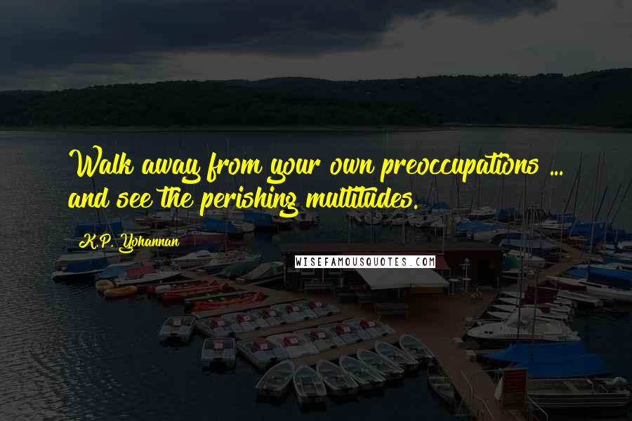 K.P. Yohannan quotes: Walk away from your own preoccupations ... and see the perishing multitudes.