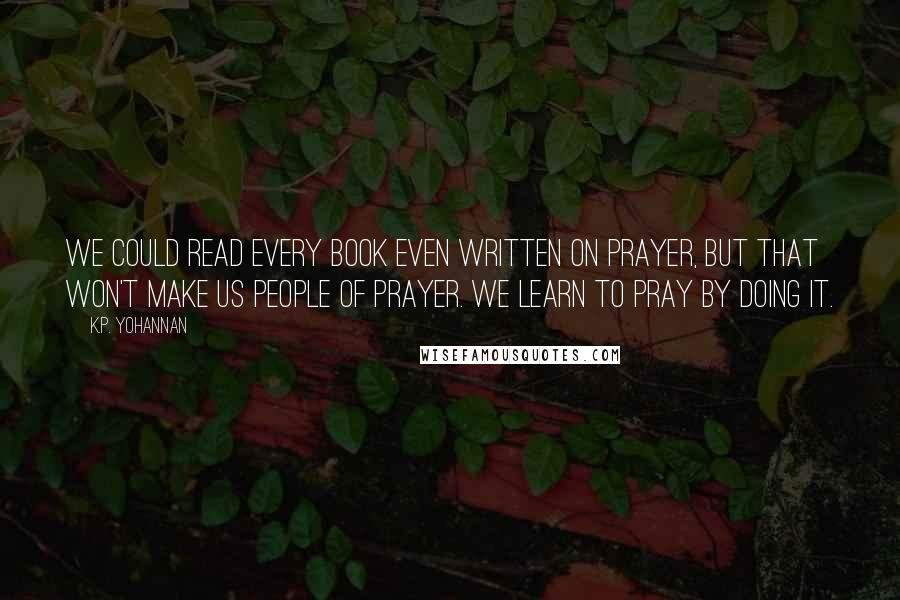 K.P. Yohannan quotes: We could read every book even written on prayer, but that won't make us people of prayer. We learn to pray by doing it.