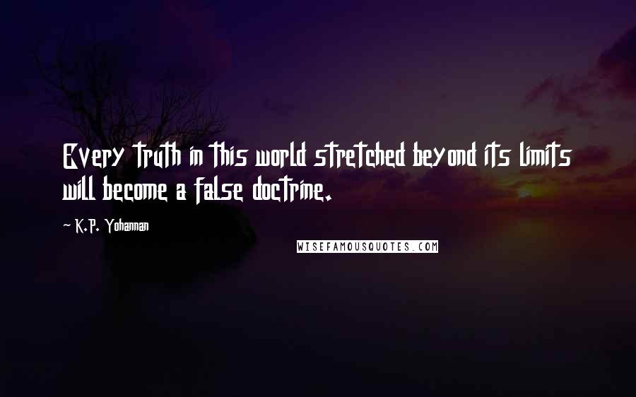 K.P. Yohannan quotes: Every truth in this world stretched beyond its limits will become a false doctrine.