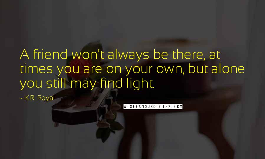K.R. Royal quotes: A friend won't always be there, at times you are on your own, but alone you still may find light.