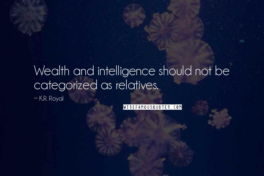 K.R. Royal quotes: Wealth and intelligence should not be categorized as relatives.