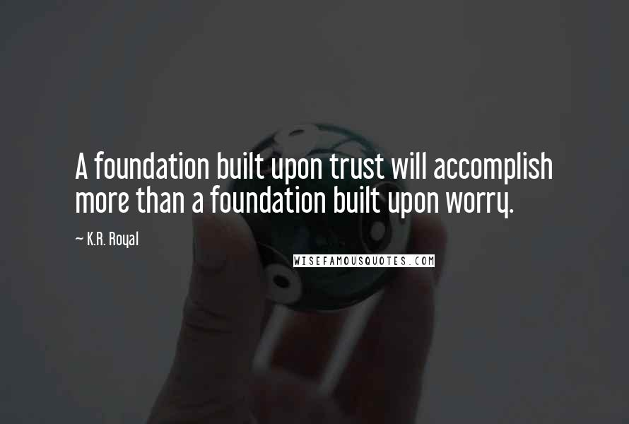 K.R. Royal quotes: A foundation built upon trust will accomplish more than a foundation built upon worry.