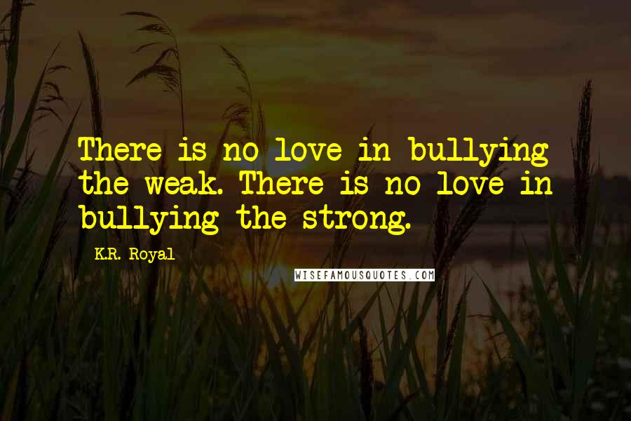 K.R. Royal quotes: There is no love in bullying the weak. There is no love in bullying the strong.