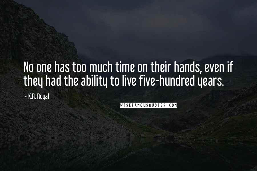 K.R. Royal quotes: No one has too much time on their hands, even if they had the ability to live five-hundred years.
