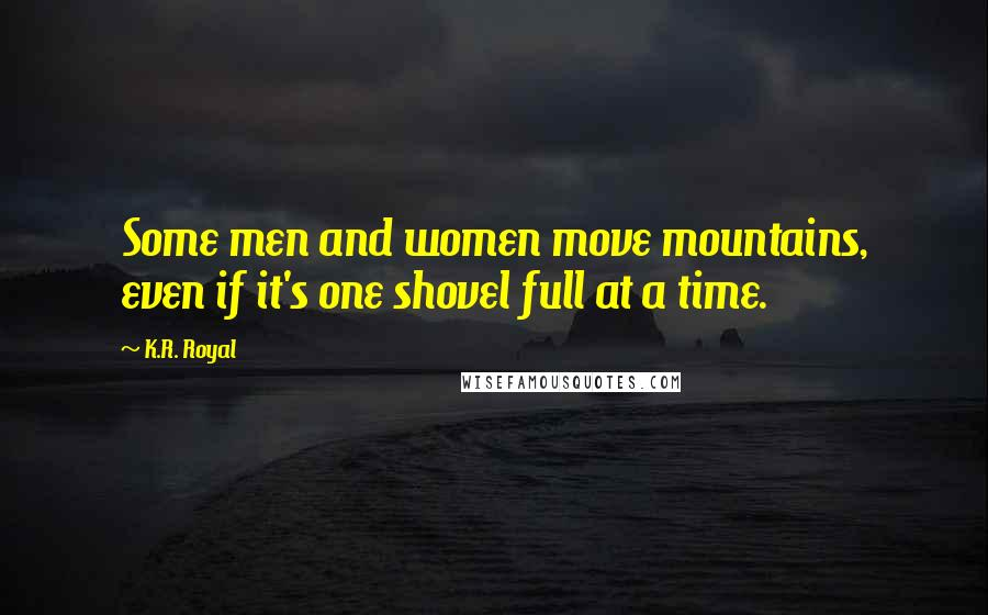 K.R. Royal quotes: Some men and women move mountains, even if it's one shovel full at a time.