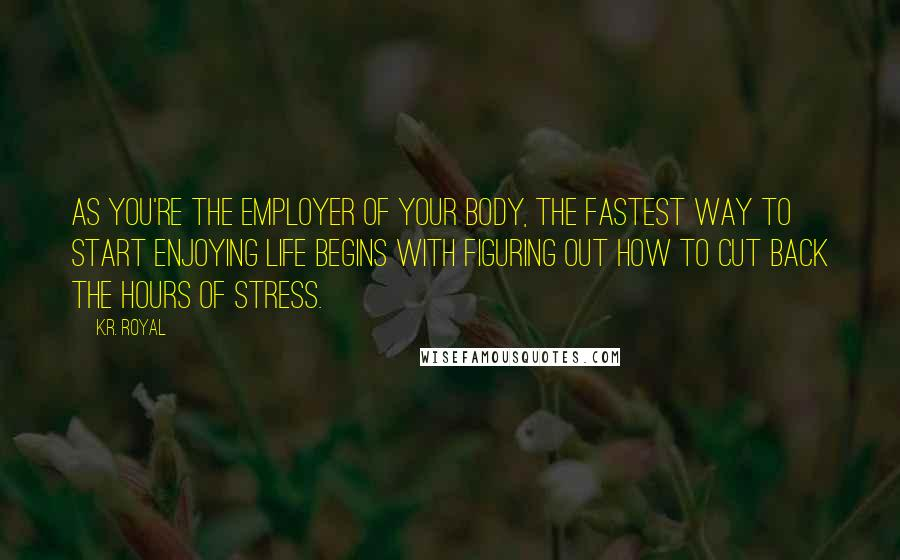 K.R. Royal quotes: As you're the employer of your body, the fastest way to start enjoying life begins with figuring out how to cut back the hours of stress.