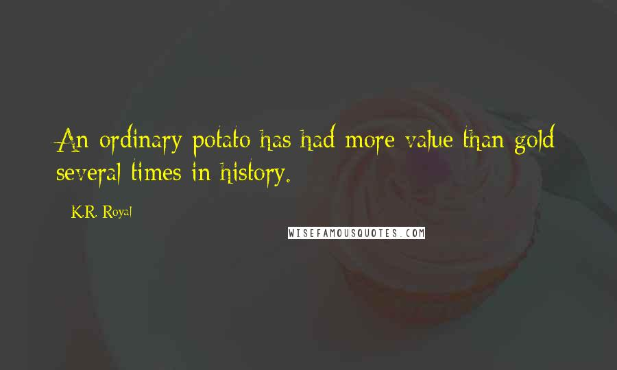 K.R. Royal quotes: An ordinary potato has had more value than gold several times in history.