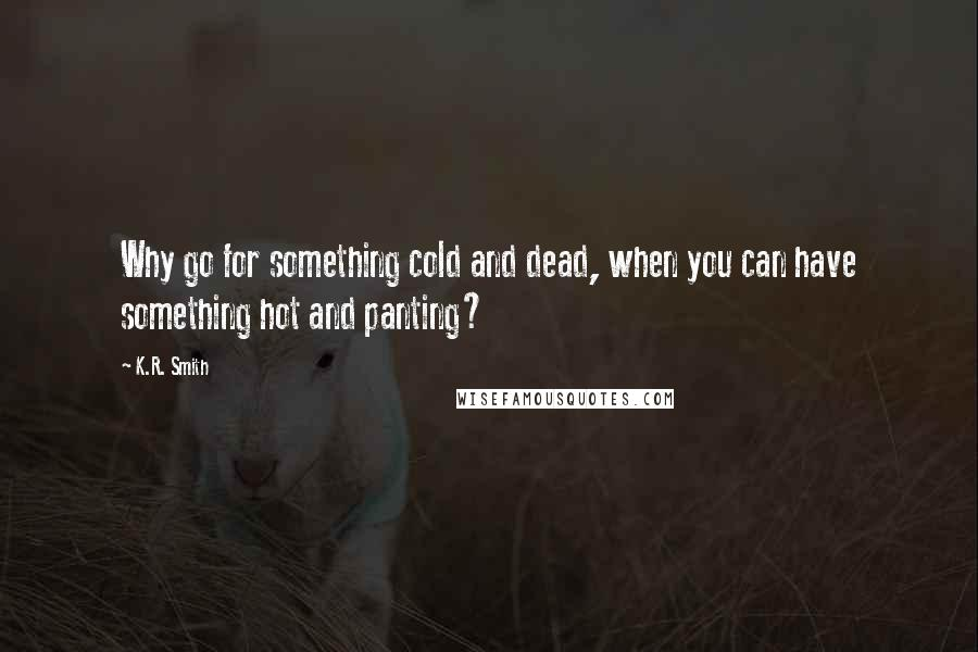 K.R. Smith quotes: Why go for something cold and dead, when you can have something hot and panting?