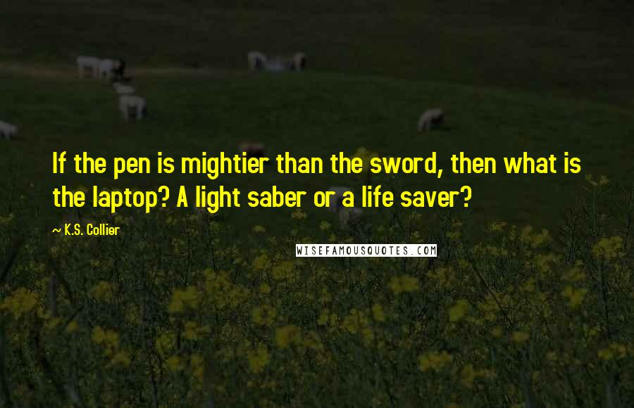 K.S. Collier quotes: If the pen is mightier than the sword, then what is the laptop? A light saber or a life saver?