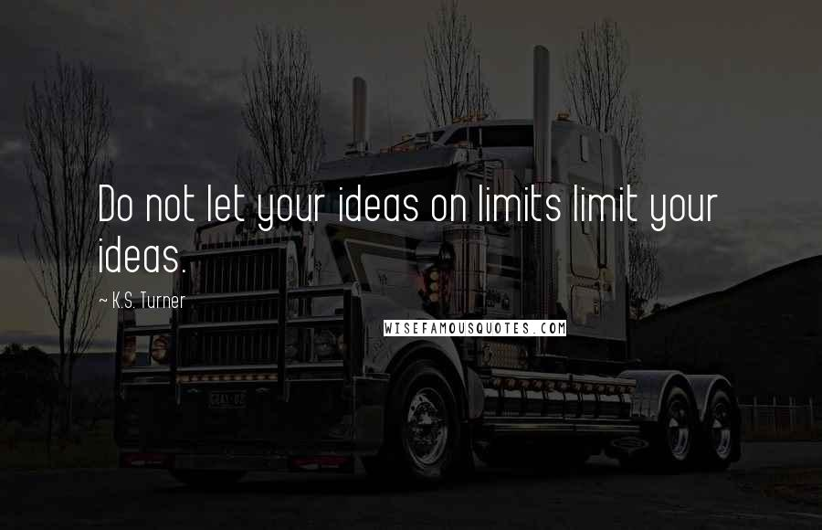 K.S. Turner quotes: Do not let your ideas on limits limit your ideas.