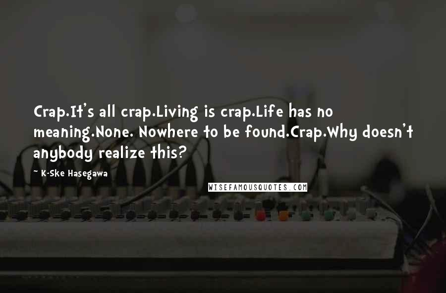 K-Ske Hasegawa quotes: Crap.It's all crap.Living is crap.Life has no meaning.None. Nowhere to be found.Crap.Why doesn't anybody realize this?