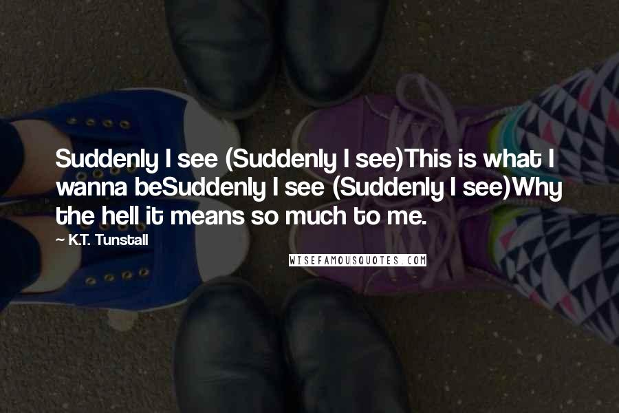 K.T. Tunstall quotes: Suddenly I see (Suddenly I see)This is what I wanna beSuddenly I see (Suddenly I see)Why the hell it means so much to me.