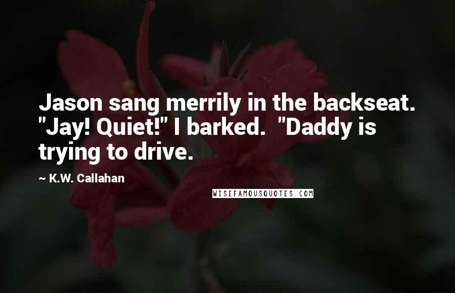 """K.W. Callahan quotes: Jason sang merrily in the backseat. """"Jay! Quiet!"""" I barked. """"Daddy is trying to drive."""