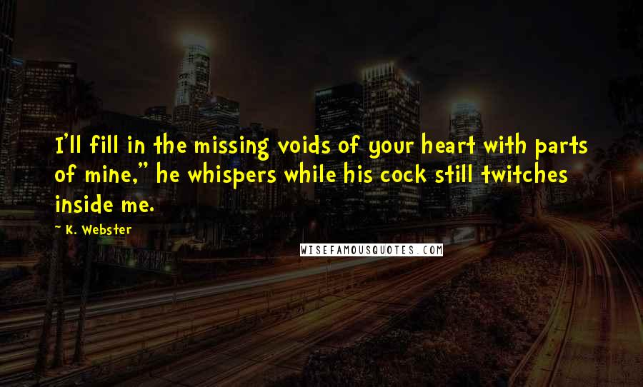 "K. Webster quotes: I'll fill in the missing voids of your heart with parts of mine,"" he whispers while his cock still twitches inside me."