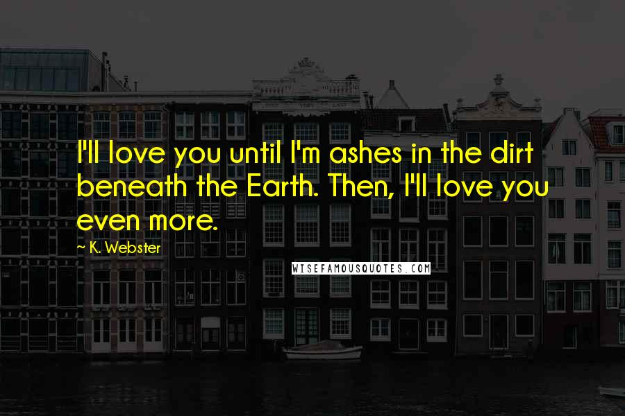 K. Webster quotes: I'll love you until I'm ashes in the dirt beneath the Earth. Then, I'll love you even more.