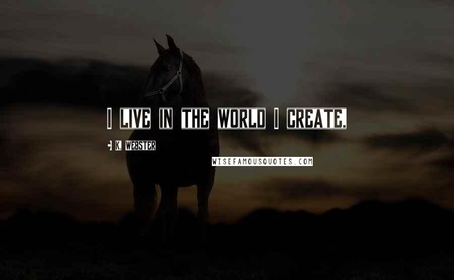 K. Webster quotes: I live in the world I create,