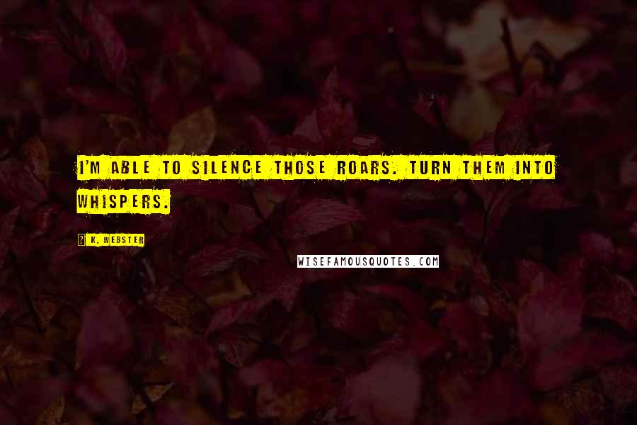 K. Webster quotes: I'm able to silence those roars. Turn them into whispers.