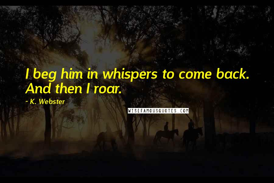 K. Webster quotes: I beg him in whispers to come back. And then I roar.