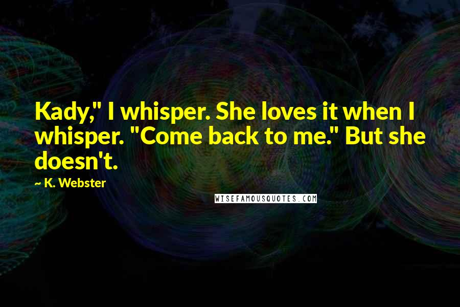 "K. Webster quotes: Kady,"" I whisper. She loves it when I whisper. ""Come back to me."" But she doesn't."