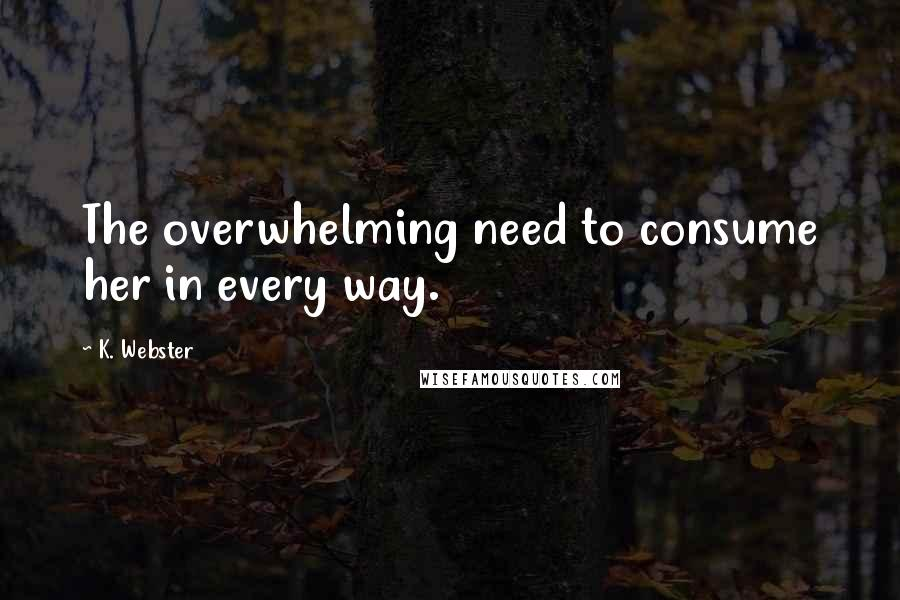 K. Webster quotes: The overwhelming need to consume her in every way.