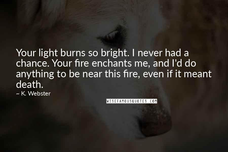K. Webster quotes: Your light burns so bright. I never had a chance. Your fire enchants me, and I'd do anything to be near this fire, even if it meant death.