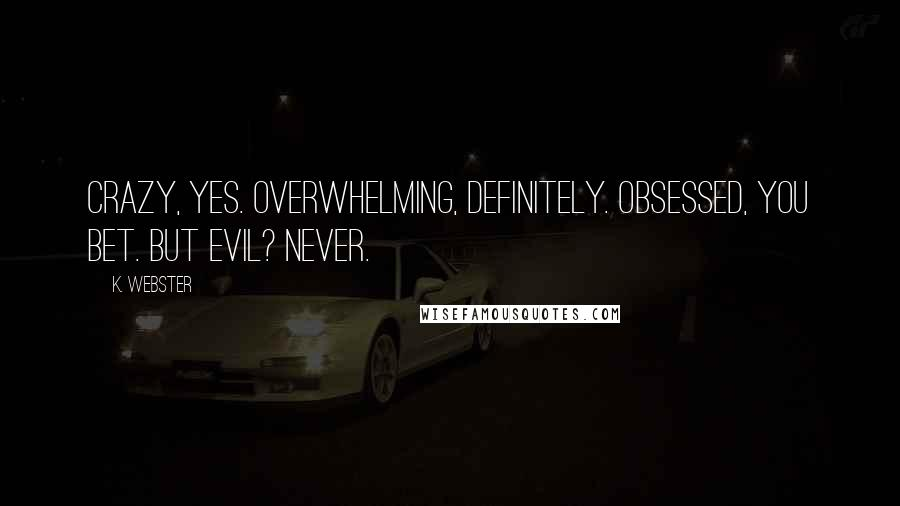 K. Webster quotes: Crazy, yes. Overwhelming, definitely. Obsessed, you bet. But evil? Never.