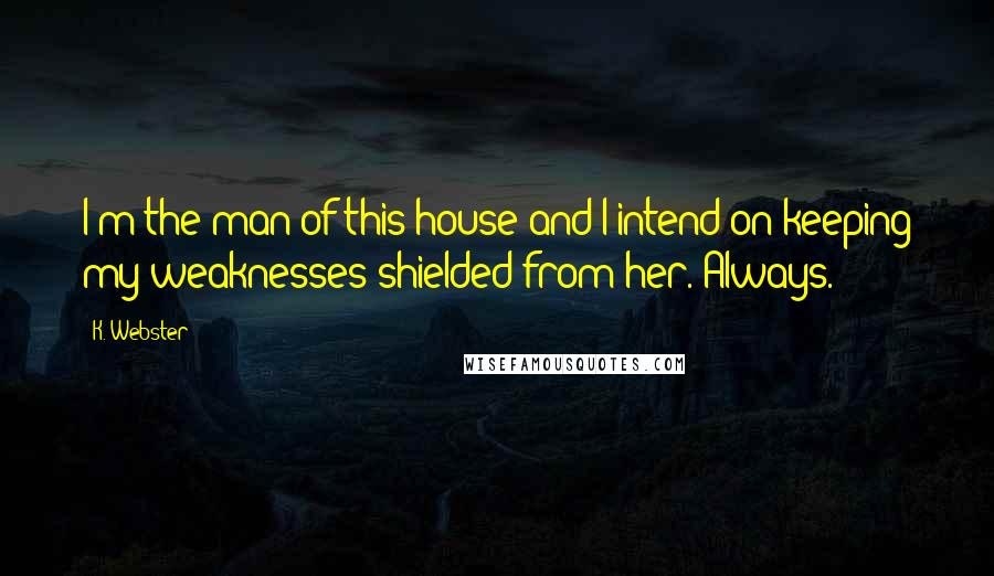 K. Webster quotes: I'm the man of this house and I intend on keeping my weaknesses shielded from her. Always.