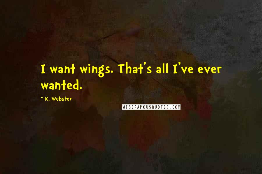 K. Webster quotes: I want wings. That's all I've ever wanted.