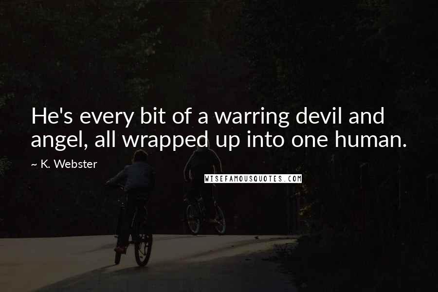 K. Webster quotes: He's every bit of a warring devil and angel, all wrapped up into one human.