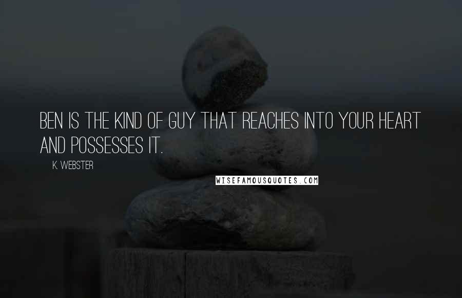 K. Webster quotes: Ben is the kind of guy that reaches into your heart and possesses it.
