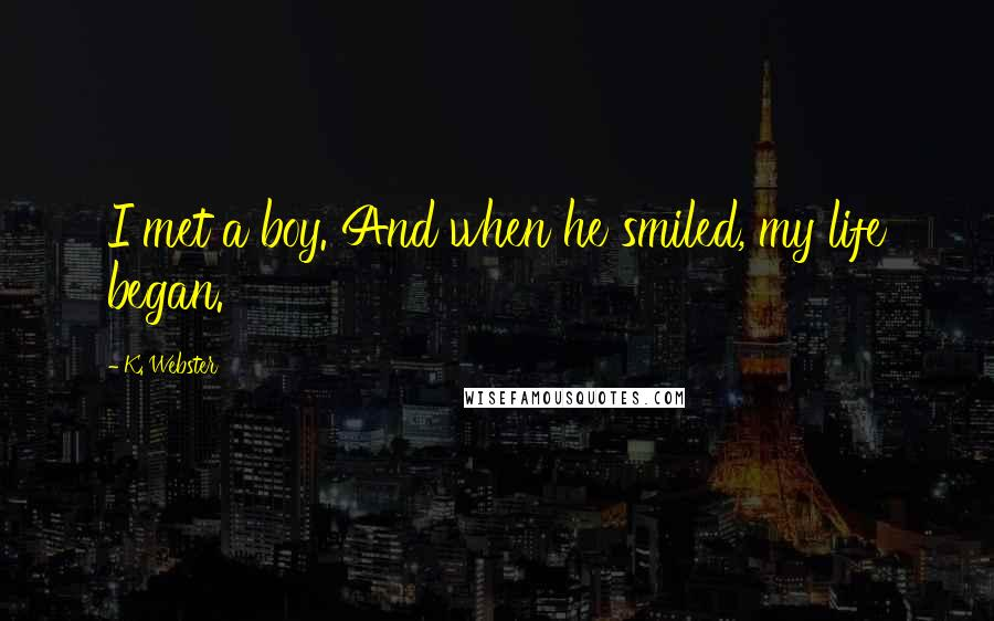 K. Webster quotes: I met a boy. And when he smiled, my life began.