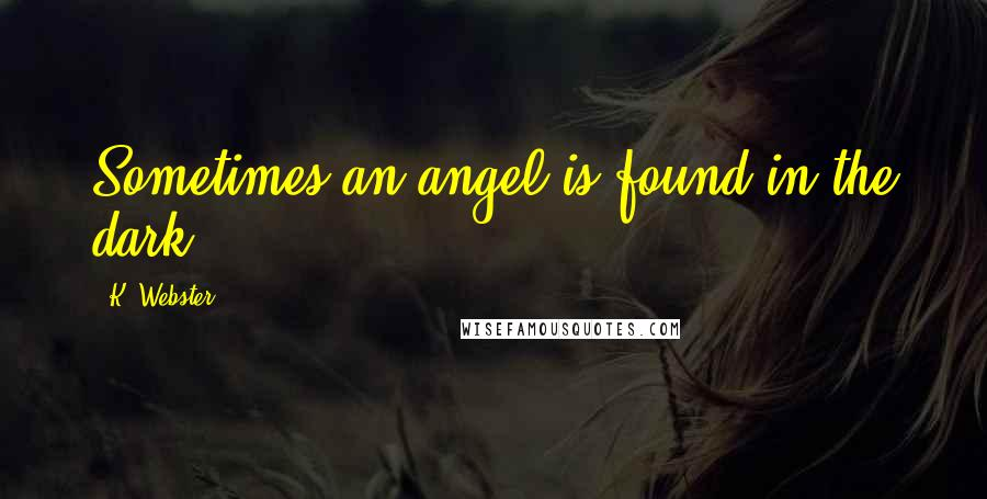 K. Webster quotes: Sometimes an angel is found in the dark.