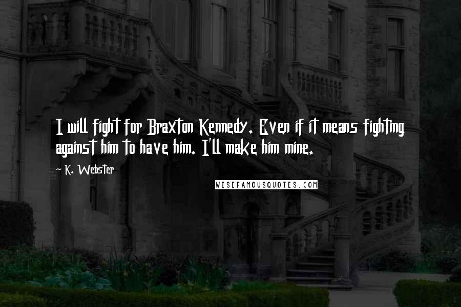 K. Webster quotes: I will fight for Braxton Kennedy. Even if it means fighting against him to have him. I'll make him mine.