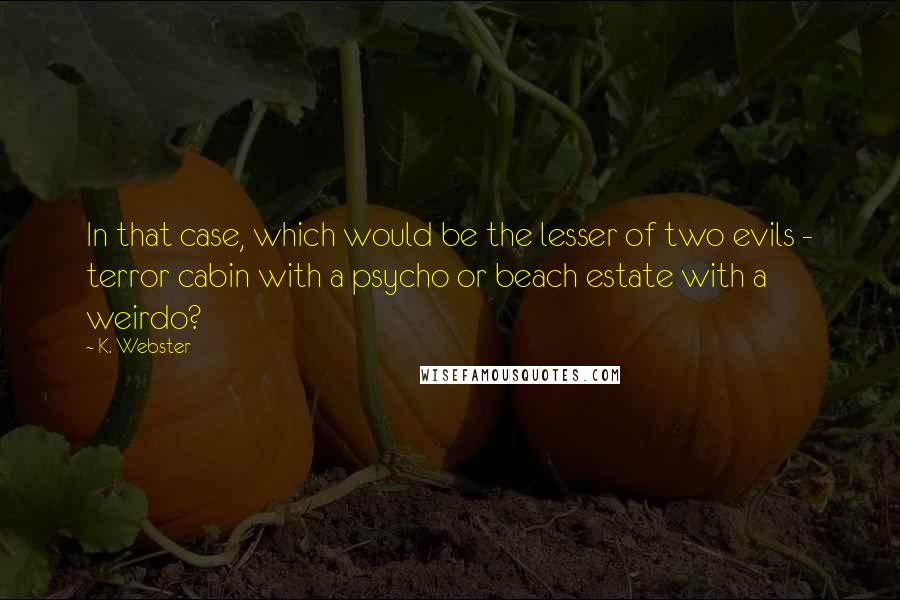 K. Webster quotes: In that case, which would be the lesser of two evils - terror cabin with a psycho or beach estate with a weirdo?