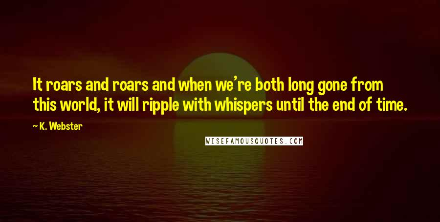 K. Webster quotes: It roars and roars and when we're both long gone from this world, it will ripple with whispers until the end of time.