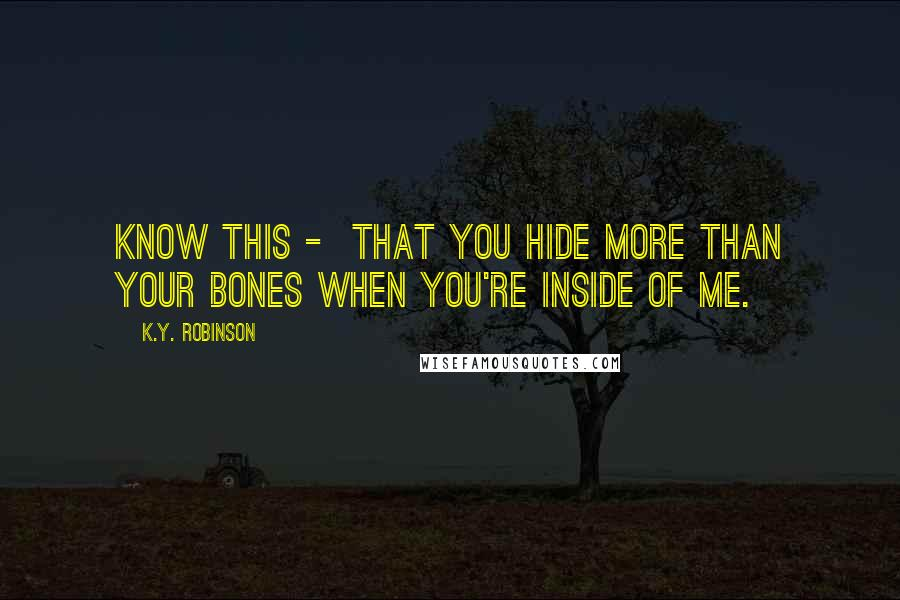 K.Y. Robinson quotes: know this - that you hide more than your bones when you're inside of me.