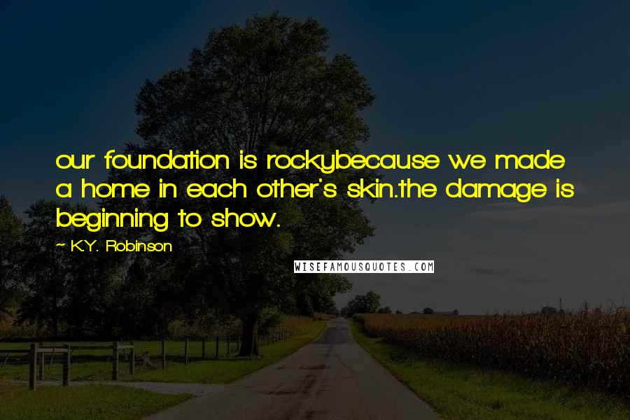 K.Y. Robinson quotes: our foundation is rockybecause we made a home in each other's skin.the damage is beginning to show.
