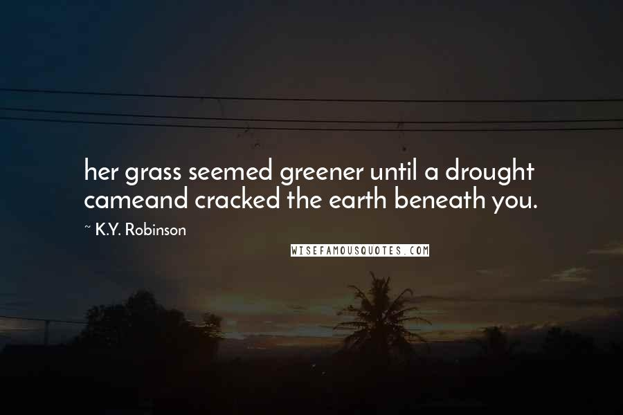 K.Y. Robinson quotes: her grass seemed greener until a drought cameand cracked the earth beneath you.