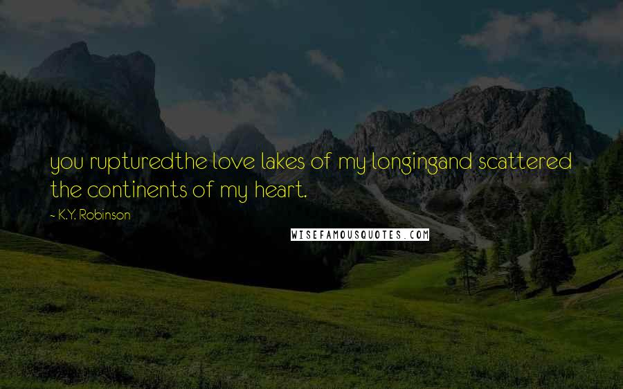 K.Y. Robinson quotes: you rupturedthe love lakes of my longingand scattered the continents of my heart.