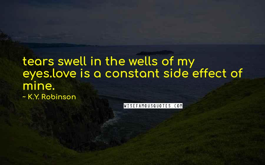 K.Y. Robinson quotes: tears swell in the wells of my eyes.love is a constant side effect of mine.