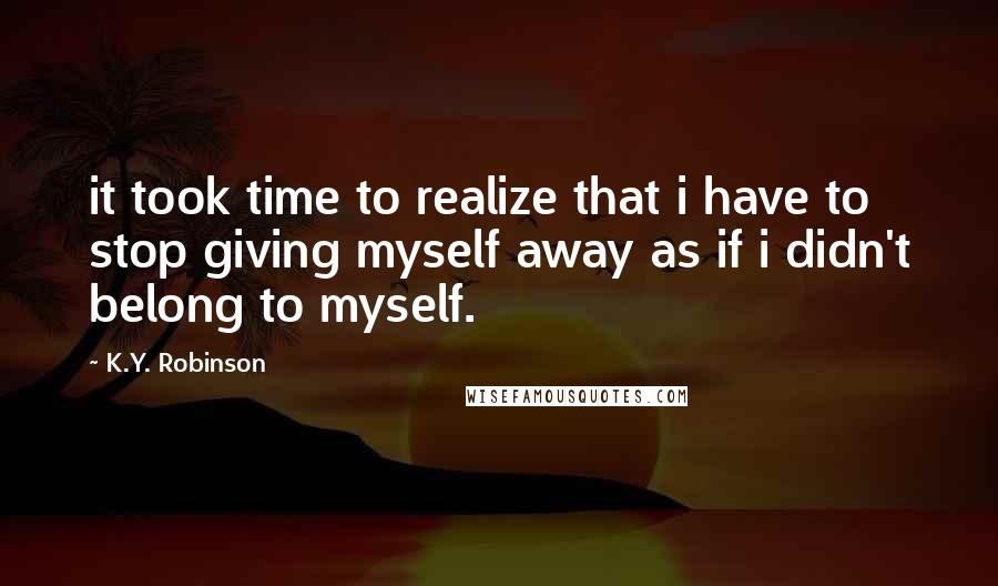 K.Y. Robinson quotes: it took time to realize that i have to stop giving myself away as if i didn't belong to myself.