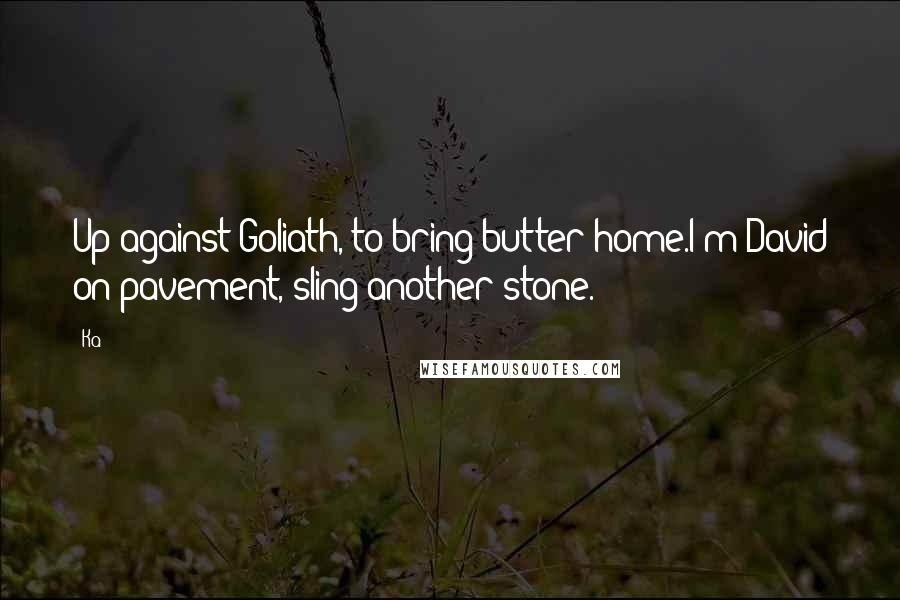 Ka quotes: Up against Goliath, to bring butter home.I'm David on pavement, sling another stone.