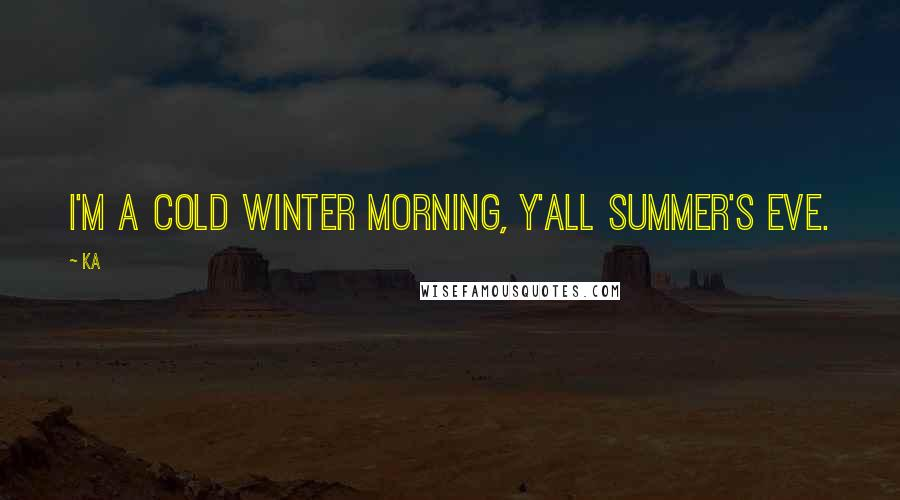 Ka quotes: I'm a cold winter morning, y'all Summer's Eve.