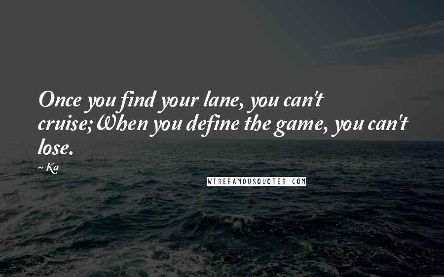 Ka quotes: Once you find your lane, you can't cruise;When you define the game, you can't lose.