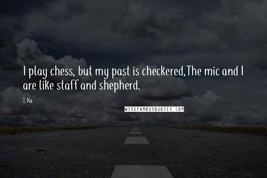Ka quotes: I play chess, but my past is checkered,The mic and I are like staff and shepherd.
