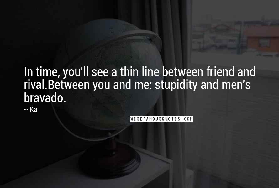 Ka quotes: In time, you'll see a thin line between friend and rival.Between you and me: stupidity and men's bravado.